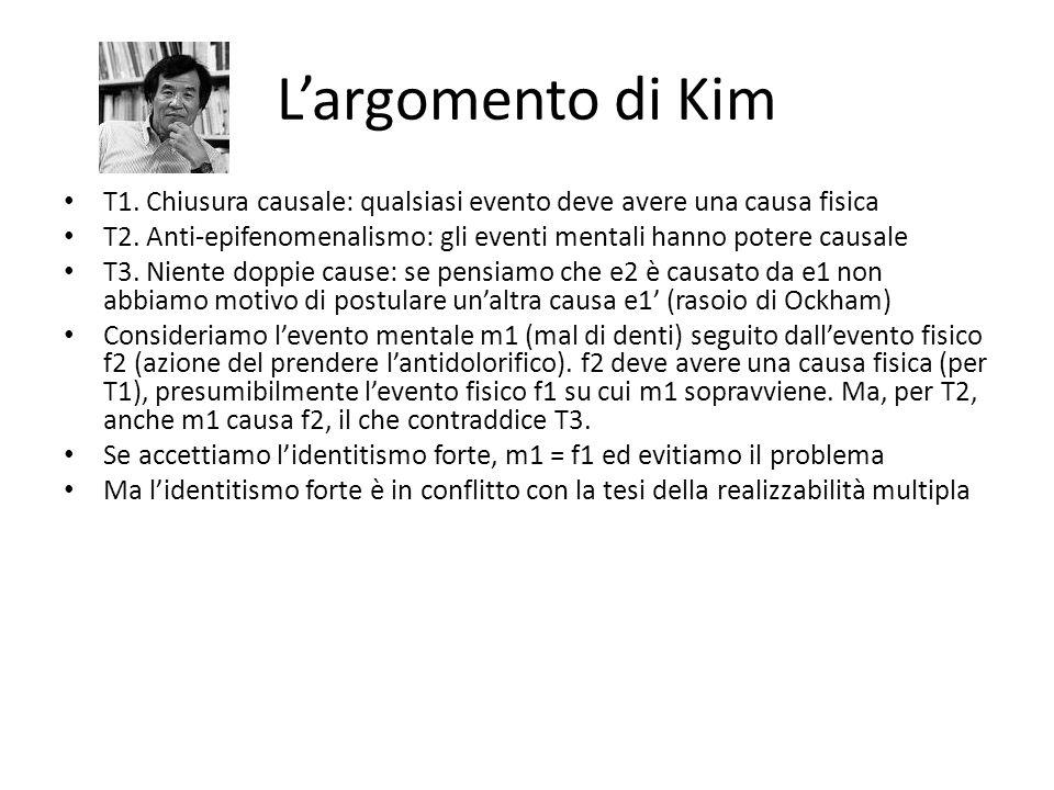 L'argomento di Kim T1. Chiusura causale: qualsiasi evento deve avere una causa fisica T2. Anti-epifenomenalismo: gli eventi mentali hanno potere causa