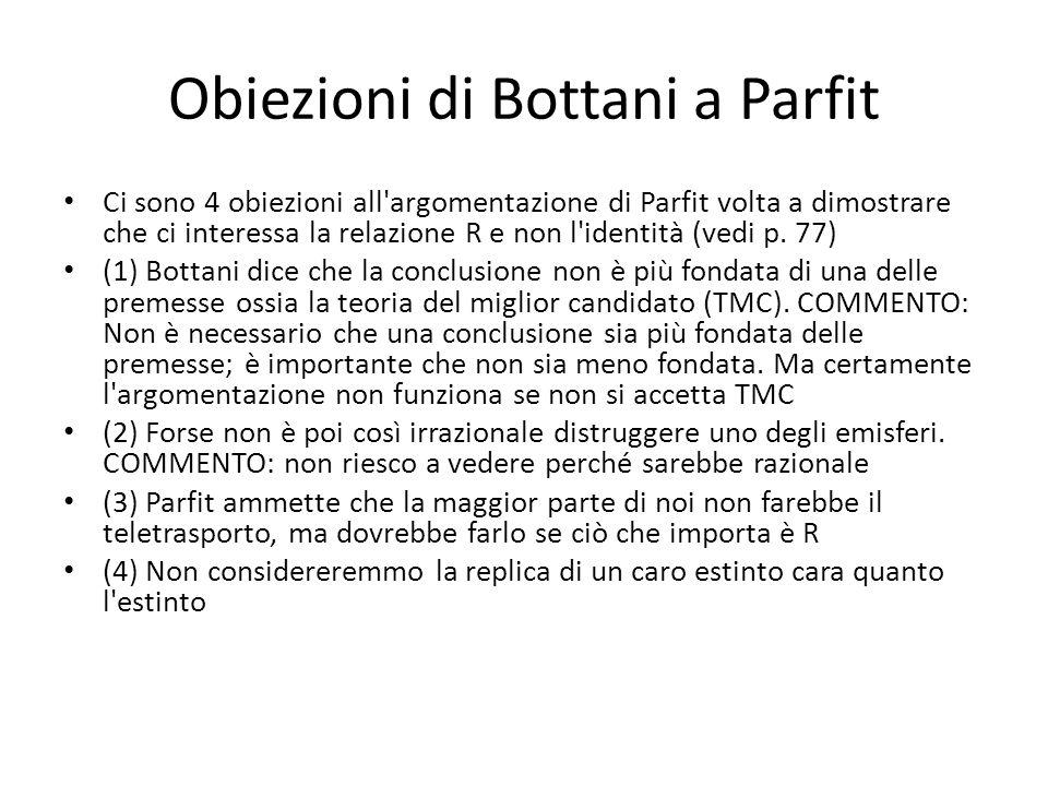 Obiezioni di Bottani a Parfit Ci sono 4 obiezioni all argomentazione di Parfit volta a dimostrare che ci interessa la relazione R e non l identità (vedi p.
