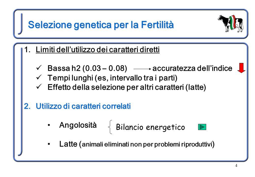 4 Selezione genetica per la Fertilità 1.Limiti dell'utilizzo dei caratteri diretti Bassa h2 (0.03 – 0.08) accuratezza dell'indice Tempi lunghi (es, intervallo tra i parti) Effetto della selezione per altri caratteri (latte) 2.Utilizzo di caratteri correlati Angolosità Latte ( animali eliminati non per problemi riproduttivi ) Bilancio energetico