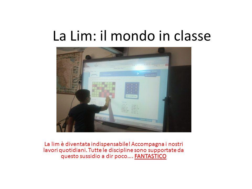La Lim: il mondo in classe FANTASTICO La lim è diventata indispensabile! Accompagna i nostri lavori quotidiani. Tutte le discipline sono supportate da
