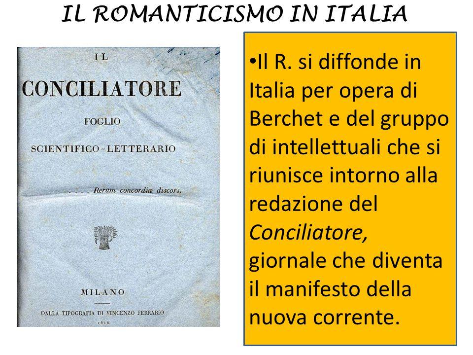 IL ROMANTICISMO IN ITALIA Il R. si diffonde in Italia per opera di Berchet e del gruppo di intellettuali che si riunisce intorno alla redazione del Co