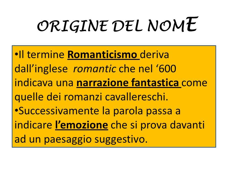 ORIGINE DEL NOM E Il termine Romanticismo deriva dall'inglese romantic che nel '600 indicava una narrazione fantastica come quelle dei romanzi cavalle