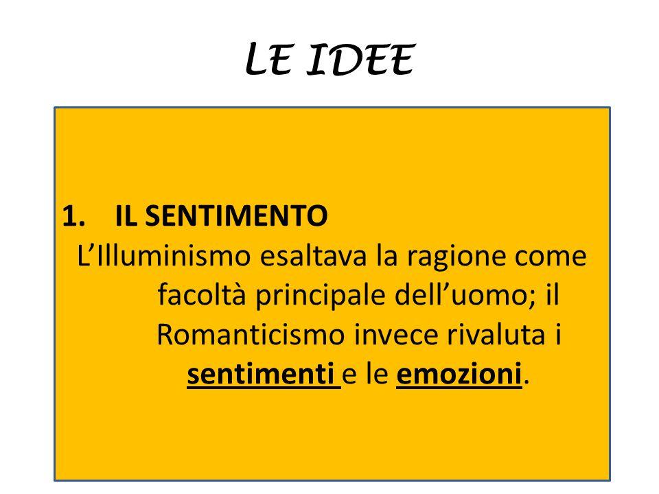 LE IDEE 1.IL SENTIMENTO L'Illuminismo esaltava la ragione come facoltà principale dell'uomo; il Romanticismo invece rivaluta i sentimenti e le emozion
