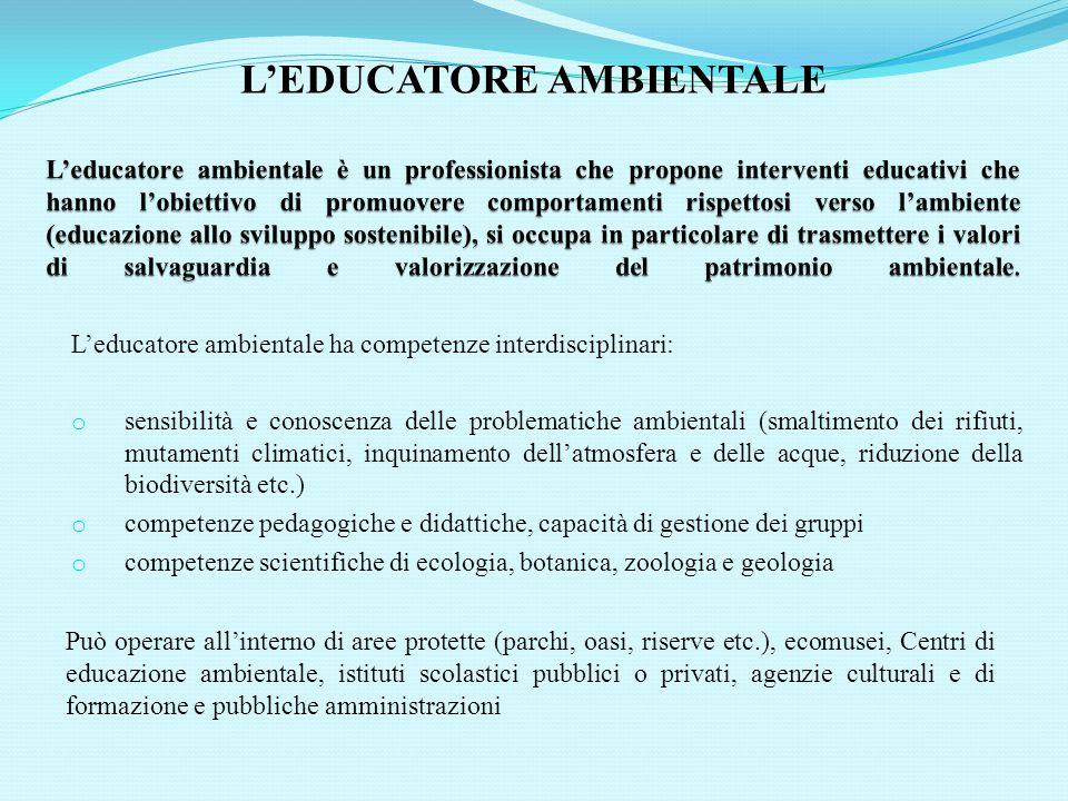 L'educatore ambientale ha competenze interdisciplinari: o sensibilità e conoscenza delle problematiche ambientali (smaltimento dei rifiuti, mutamenti