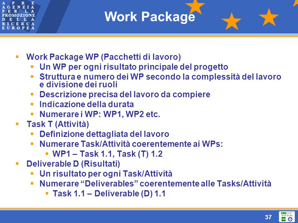 37 Work Package  Work Package WP (Pacchetti di lavoro)  Un WP per ogni risultato principale del progetto  Struttura e numero dei WP secondo la complessità del lavoro e divisione dei ruoli  Descrizione precisa del lavoro da compiere  Indicazione della durata  Numerare i WP: WP1, WP2 etc.