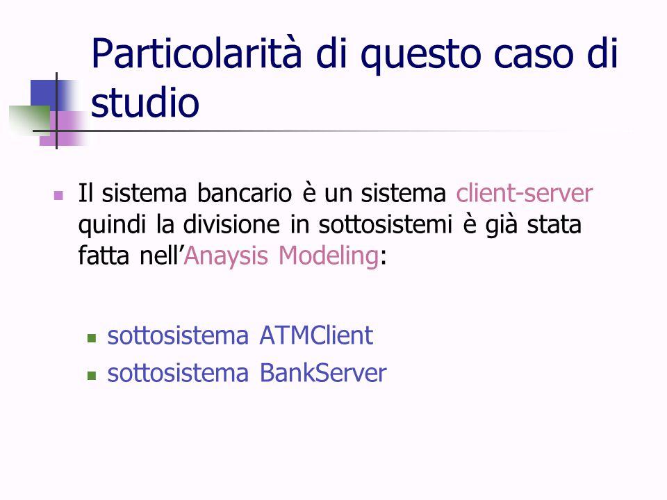 Particolarità di questo caso di studio Il sistema bancario è un sistema client-server quindi la divisione in sottosistemi è già stata fatta nell'Anays