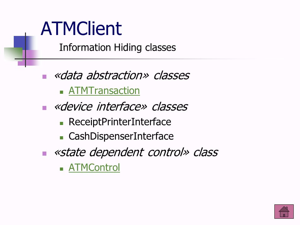 ATMClient «data abstraction» classes ATMTransaction «device interface» classes ReceiptPrinterInterface CashDispenserInterface «state dependent control» class ATMControl Information Hiding classes