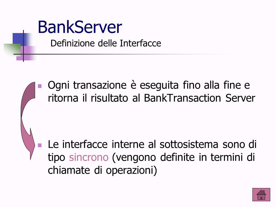 BankServer Ogni transazione è eseguita fino alla fine e ritorna il risultato al BankTransaction Server Le interfacce interne al sottosistema sono di t