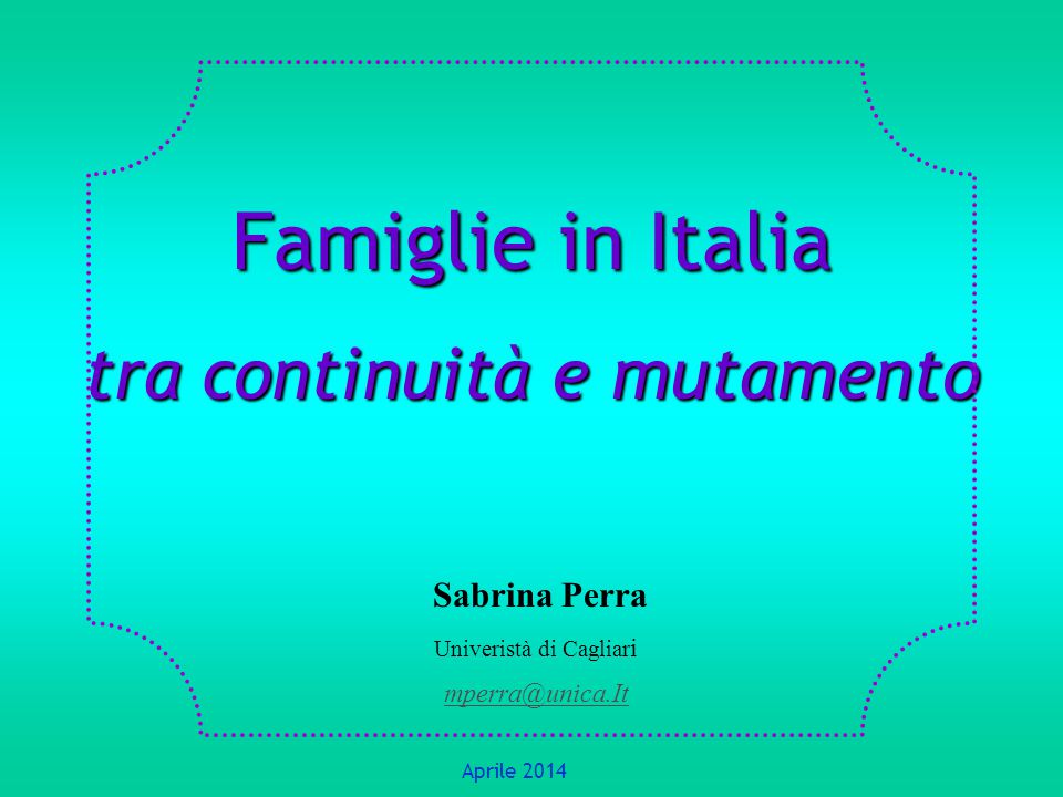 Famiglie in Italia tra continuità e mutamento Sabrina Perra Univeristà di Cagliar i mperra@unica.It Aprile 2014
