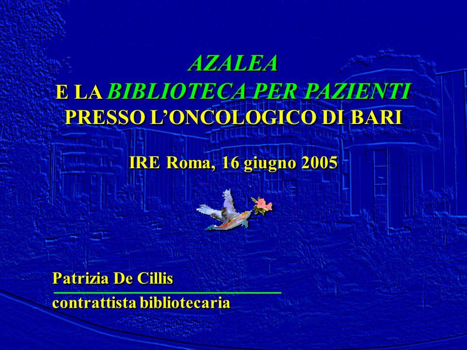 AZALEA E LA BIBLIOTECA PER PAZIENTI PRESSO L'ONCOLOGICO DI BARI IRE Roma, 16 giugno 2005 AZALEA E LA BIBLIOTECA PER PAZIENTI PRESSO L'ONCOLOGICO DI BA