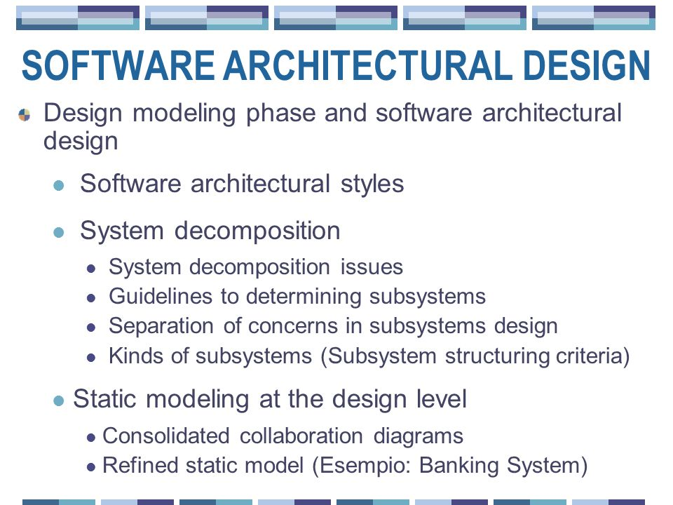 SOFTWARE ARCHITECTURAL DESIGN Design modeling phase and software architectural design Software architectural styles System decomposition System decomposition issues Guidelines to determining subsystems Separation of concerns in subsystems design Kinds of subsystems (Subsystem structuring criteria) Static modeling at the design level Consolidated collaboration diagrams Refined static model (Esempio: Banking System)