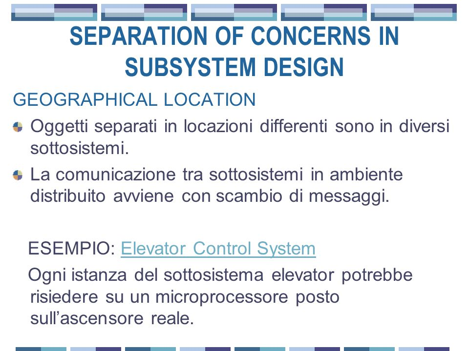 SEPARATION OF CONCERNS IN SUBSYSTEM DESIGN GEOGRAPHICAL LOCATION Oggetti separati in locazioni differenti sono in diversi sottosistemi.