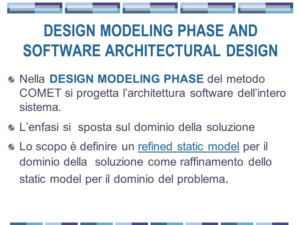 DESIGN MODELING PHASE AND SOFTWARE ARCHITECTURAL DESIGN Nella DESIGN MODELING PHASE del metodo COMET si progetta l'architettura software dell'intero sistema.