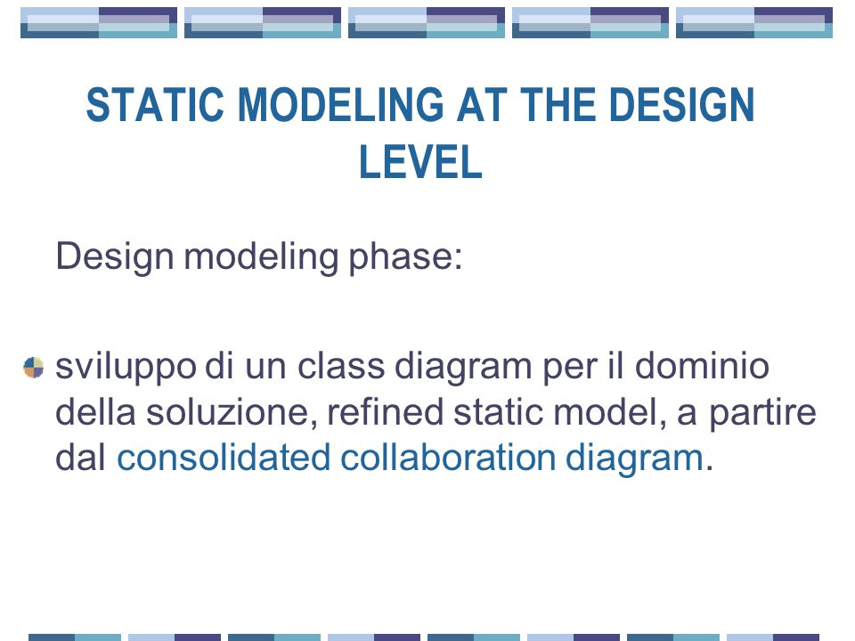 STATIC MODELING AT THE DESIGN LEVEL Design modeling phase: sviluppo di un class diagram per il dominio della soluzione, refined static model, a partire dal consolidated collaboration diagram.