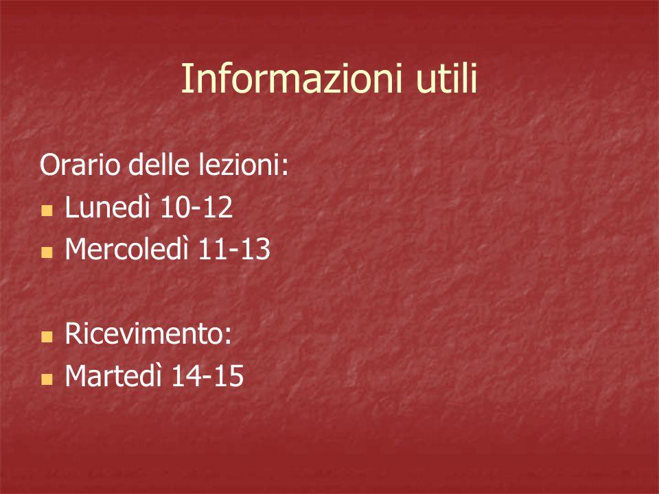 Informazioni utili Orario delle lezioni: Lunedì 10-12 Mercoledì 11-13 Ricevimento: Martedì 14-15