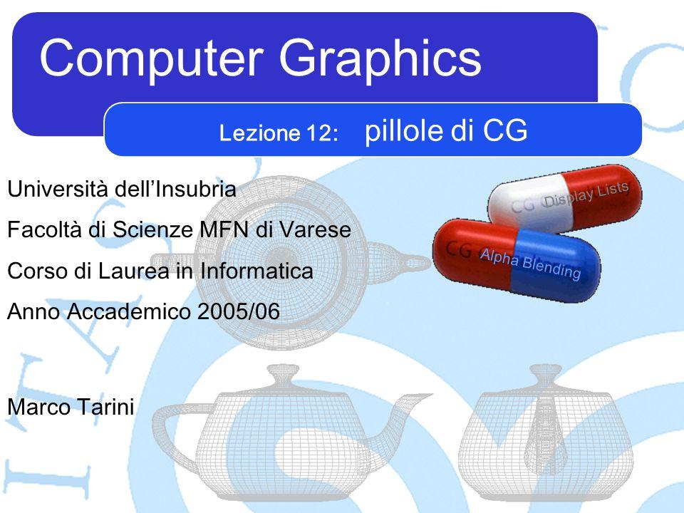 Computer Graphics Marco Tarini Università dell'Insubria Facoltà di Scienze MFN di Varese Corso di Laurea in Informatica Anno Accademico 2005/06 Lezione 12: pillole di CG Alpha Blending Display Lists