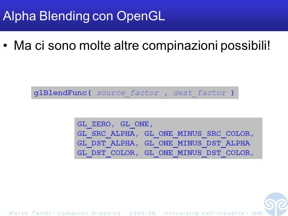M a r c o T a r i n i ‧ C o m p u t e r G r a p h i c s ‧ 2 0 0 5 / 0 6 ‧ U n i v e r s i t à d e l l ' I n s u b r i a - 12/40 Alpha Blending con OpenGL Ma ci sono molte altre compinazioni possibili.