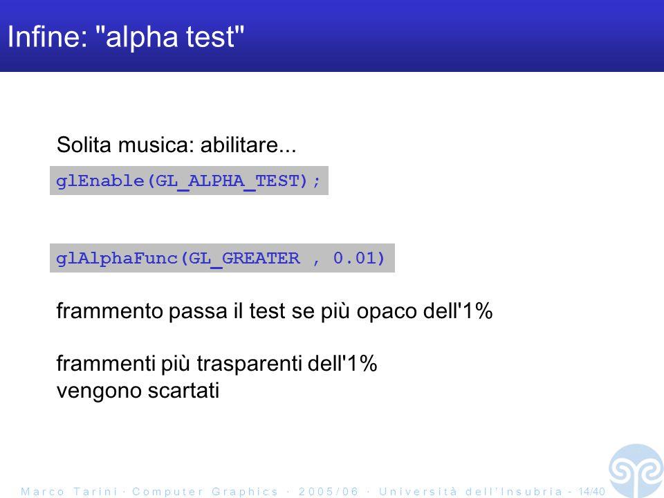 M a r c o T a r i n i ‧ C o m p u t e r G r a p h i c s ‧ 2 0 0 5 / 0 6 ‧ U n i v e r s i t à d e l l ' I n s u b r i a - 14/40 Infine: alpha test glAlphaFunc(GL_GREATER, 0.01) glEnable(GL_ALPHA_TEST); frammento passa il test se più opaco dell 1% frammenti più trasparenti dell 1% vengono scartati Solita musica: abilitare...