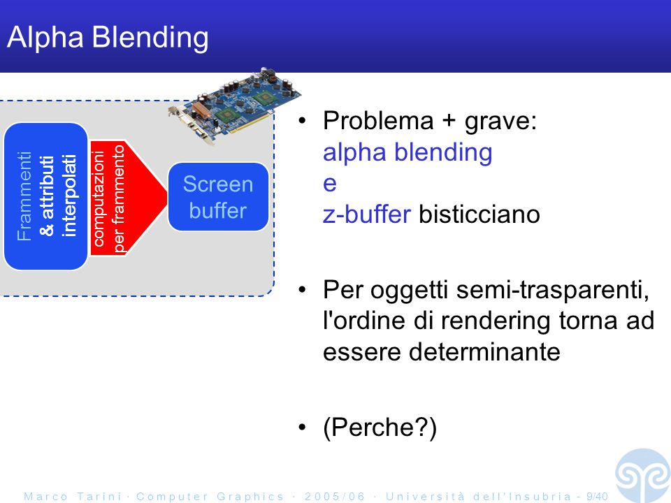 M a r c o T a r i n i ‧ C o m p u t e r G r a p h i c s ‧ 2 0 0 5 / 0 6 ‧ U n i v e r s i t à d e l l ' I n s u b r i a - 9/40 Alpha Blending Problema + grave: alpha blending e z-buffer bisticciano Per oggetti semi-trasparenti, l ordine di rendering torna ad essere determinante (Perche?) Frammenti & attributi interpolati computazioni per frammento Screen buffer