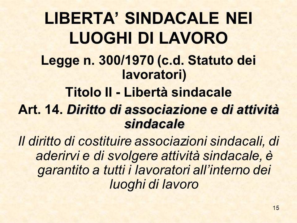 15 LIBERTA' SINDACALE NEI LUOGHI DI LAVORO Legge n. 300/1970 (c.d. Statuto dei lavoratori) Titolo II - Libertà sindacale Diritto di associazione e di