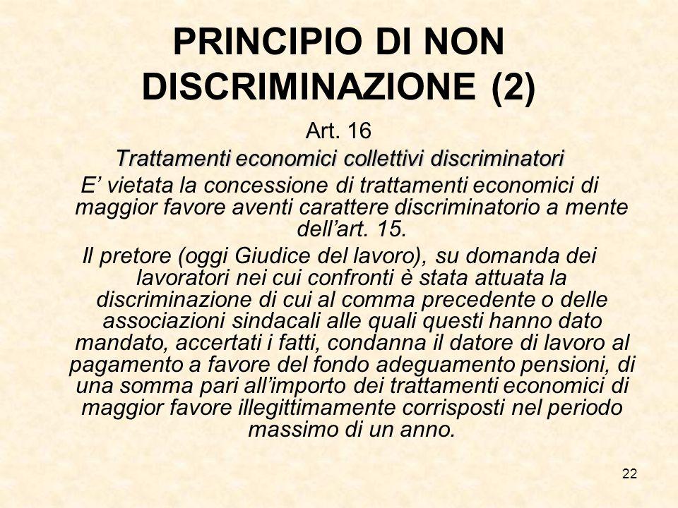 22 PRINCIPIO DI NON DISCRIMINAZIONE (2) Art. 16 Trattamenti economici collettivi discriminatori E' vietata la concessione di trattamenti economici di