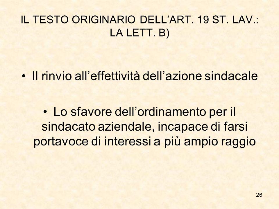 26 IL TESTO ORIGINARIO DELL'ART. 19 ST. LAV.: LA LETT. B) Il rinvio all'effettività dell'azione sindacale Lo sfavore dell'ordinamento per il sindacato