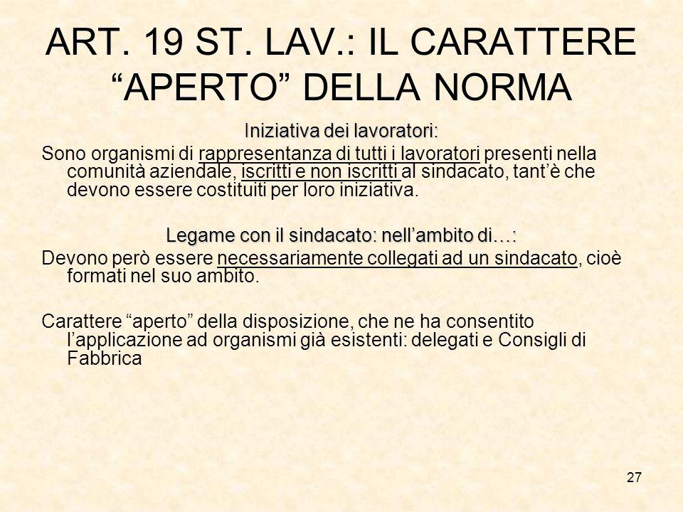 """27 ART. 19 ST. LAV.: IL CARATTERE """"APERTO"""" DELLA NORMA Iniziativa dei lavoratori: Sono organismi di rappresentanza di tutti i lavoratori presenti nell"""