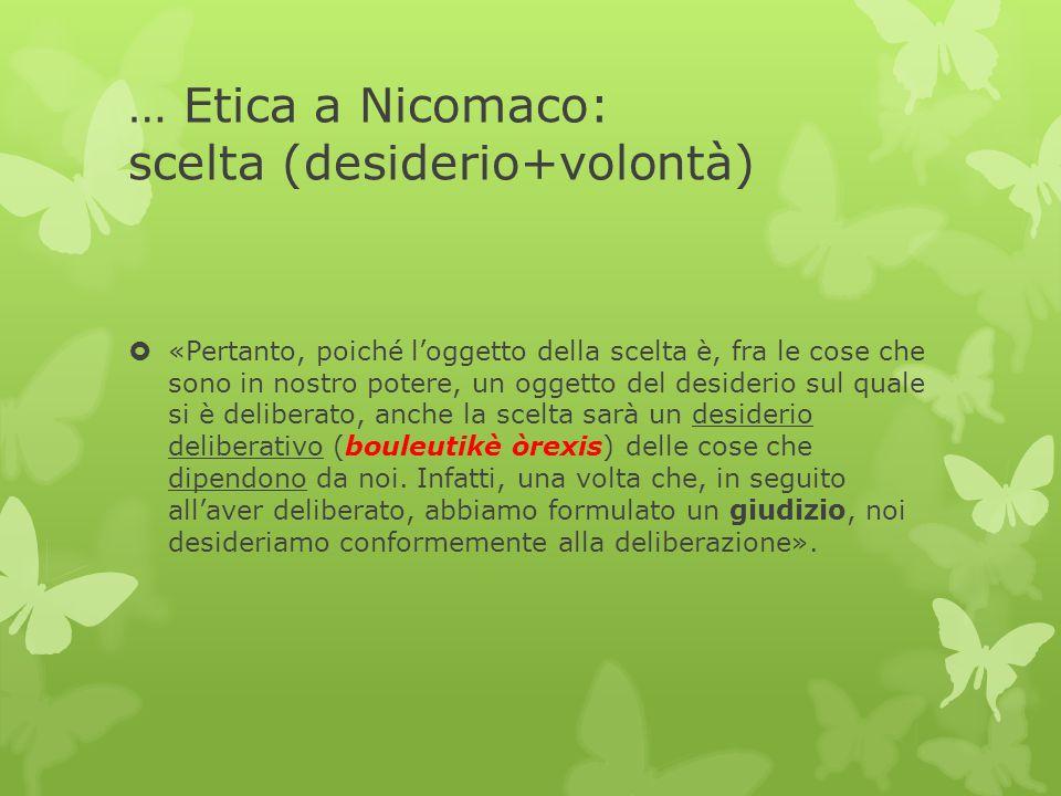 … Etica a Nicomaco: scelta (desiderio+volontà)  «Pertanto, poiché l'oggetto della scelta è, fra le cose che sono in nostro potere, un oggetto del des
