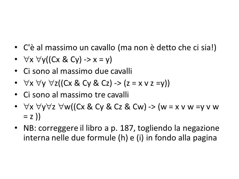 C è al massimo un cavallo (ma non è detto che ci sia!)  x  y((Cx & Cy) -> x = y) Ci sono al massimo due cavalli  x  y  z((Cx & Cy & Cz) -> (z = x v z =y)) Ci sono al massimo tre cavalli  x  y  z  w((Cx & Cy & Cz & Cw) -> (w = x v w =y v w = z )) NB: correggere il libro a p.