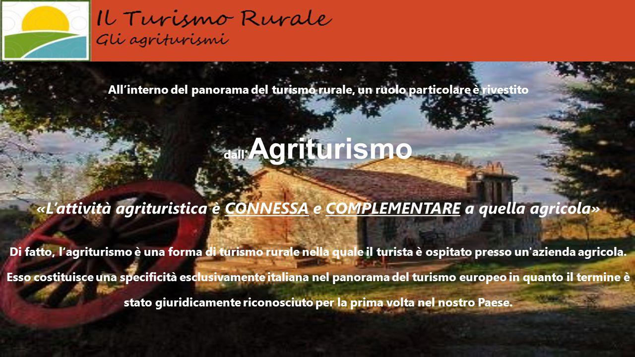 All'interno del panorama del turismo rurale, un ruolo particolare è rivestito dall' Agriturismo «L'attività agrituristica è CONNESSA e COMPLEMENTARE a