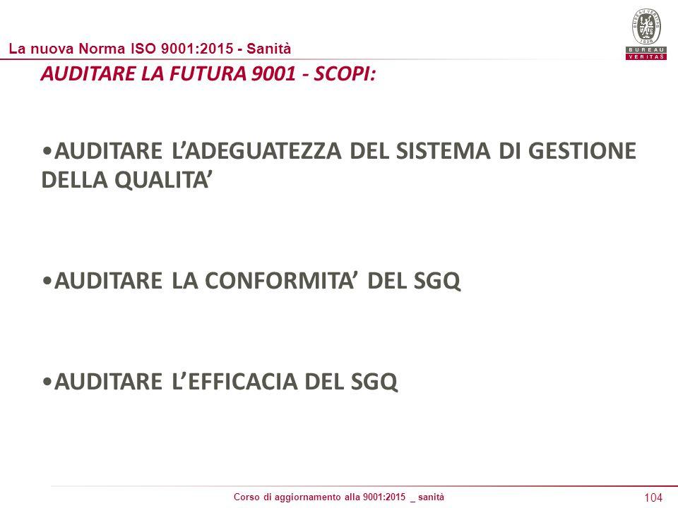 104 Corso di aggiornamento alla 9001:2015 _ sanità AUDITARE LA FUTURA 9001 - SCOPI: AUDITARE L'ADEGUATEZZA DEL SISTEMA DI GESTIONE DELLA QUALITA' AUDITARE LA CONFORMITA' DEL SGQ AUDITARE L'EFFICACIA DEL SGQ La nuova Norma ISO 9001:2015 - Sanità