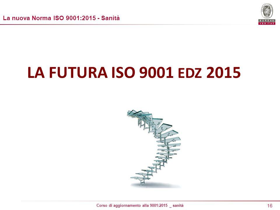 16 Corso di aggiornamento alla 9001:2015 _ sanità LA FUTURA ISO 9001 EDZ 2015 La nuova Norma ISO 9001:2015 - Sanità