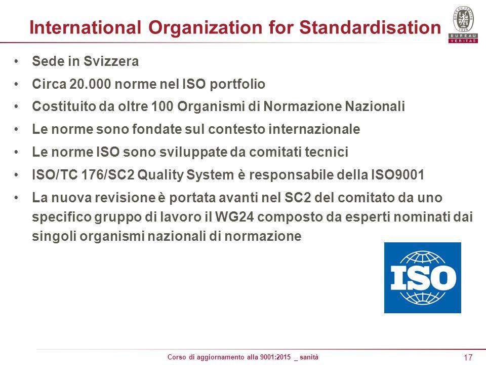 17 Corso di aggiornamento alla 9001:2015 _ sanità International Organization for Standardisation Sede in Svizzera Circa 20.000 norme nel ISO portfolio Costituito da oltre 100 Organismi di Normazione Nazionali Le norme sono fondate sul contesto internazionale Le norme ISO sono sviluppate da comitati tecnici ISO/TC 176/SC2 Quality System è responsabile della ISO9001 La nuova revisione è portata avanti nel SC2 del comitato da uno specifico gruppo di lavoro il WG24 composto da esperti nominati dai singoli organismi nazionali di normazione