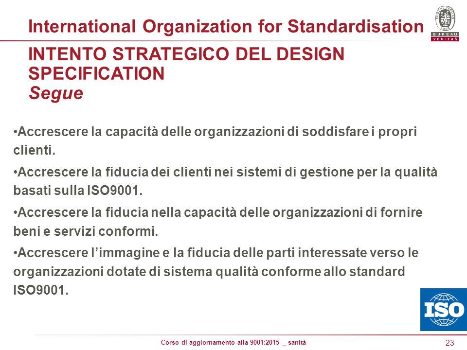 23 Corso di aggiornamento alla 9001:2015 _ sanità INTENTO STRATEGICO DEL DESIGN SPECIFICATION Segue Accrescere la capacità delle organizzazioni di soddisfare i propri clienti.