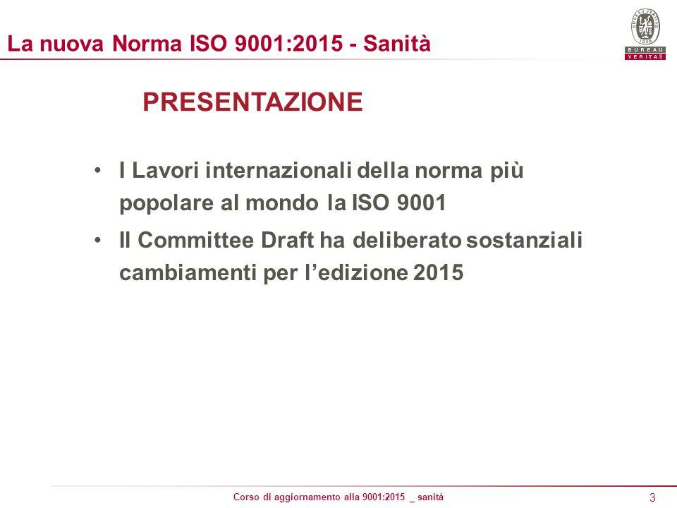 3 Corso di aggiornamento alla 9001:2015 _ sanità PRESENTAZIONE I Lavori internazionali della norma più popolare al mondo la ISO 9001 Il Committee Draft ha deliberato sostanziali cambiamenti per l'edizione 2015 La nuova Norma ISO 9001:2015 - Sanità