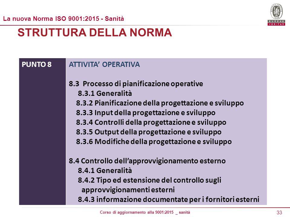 33 Corso di aggiornamento alla 9001:2015 _ sanità STRUTTURA DELLA NORMA PUNTO 8ATTIVITA' OPERATIVA 8.3 Processo di pianificazione operative 8.3.1 Generalità 8.3.2 Pianificazione della progettazione e sviluppo 8.3.3 Input della progettazione e sviluppo 8.3.4 Controlli della progettazione e sviluppo 8.3.5 Output della progettazione e sviluppo 8.3.6 Modifiche della progettazione e sviluppo 8.4 Controllo dell'approvvigionamento esterno 8.4.1 Generalità 8.4.2 Tipo ed estensione del controllo sugli approvvigionamenti esterni 8.4.3 informazione documentate per i fornitori esterni La nuova Norma ISO 9001:2015 - Sanità