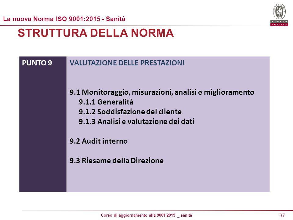 37 Corso di aggiornamento alla 9001:2015 _ sanità STRUTTURA DELLA NORMA PUNTO 9VALUTAZIONE DELLE PRESTAZIONI 9.1 Monitoraggio, misurazioni, analisi e miglioramento 9.1.1 Generalità 9.1.2 Soddisfazione del cliente 9.1.3 Analisi e valutazione dei dati 9.2 Audit interno 9.3 Riesame della Direzione La nuova Norma ISO 9001:2015 - Sanità