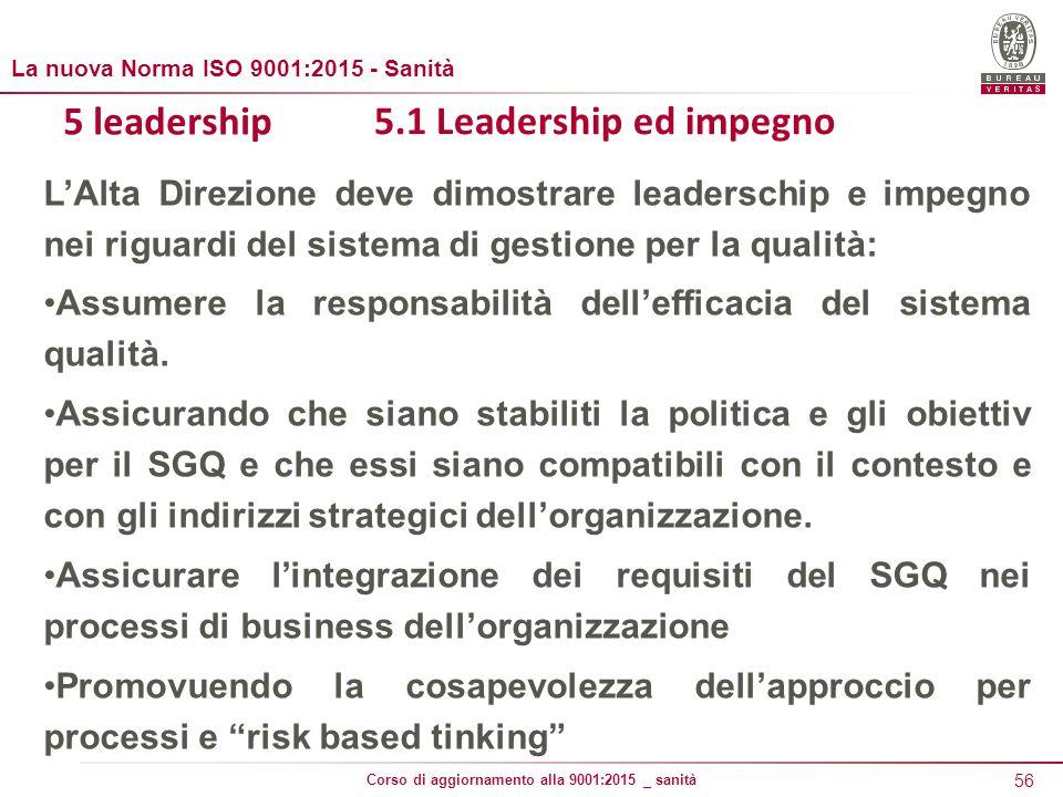 56 Corso di aggiornamento alla 9001:2015 _ sanità 5 leadership 5.1 Leadership ed impegno L'Alta Direzione deve dimostrare leaderschip e impegno nei riguardi del sistema di gestione per la qualità: Assumere la responsabilità dell'efficacia del sistema qualità.