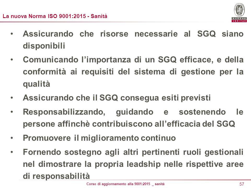 57 Corso di aggiornamento alla 9001:2015 _ sanità La nuova Norma ISO 9001:2015 - Sanità Assicurando che risorse necessarie al SGQ siano disponibili Comunicando l'importanza di un SGQ efficace, e della conformità ai requisiti del sistema di gestione per la qualità Assicurando che il SGQ consegua esiti previsti Responsabilizzando, guidando e sostenendo le persone affinchè contribuiscono all'efficacia del SGQ Promuovere il miglioramento continuo Fornendo sostegno agli altri pertinenti ruoli gestionali nel dimostrare la propria leadship nelle rispettive aree di responsabilità