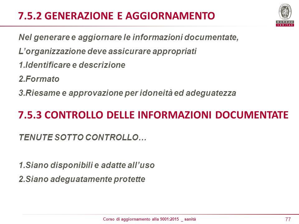 77 Corso di aggiornamento alla 9001:2015 _ sanità 7.5.2 GENERAZIONE E AGGIORNAMENTO Nel generare e aggiornare le informazioni documentate, L'organizzazione deve assicurare appropriati 1.Identificare e descrizione 2.Formato 3.Riesame e approvazione per idoneità ed adeguatezza 7.5.3 CONTROLLO DELLE INFORMAZIONI DOCUMENTATE TENUTE SOTTO CONTROLLO… 1.Siano disponibili e adatte all'uso 2.Siano adeguatamente protette
