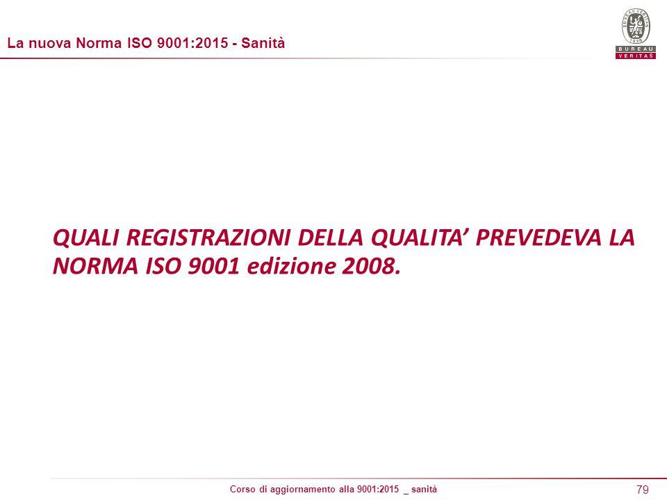 79 Corso di aggiornamento alla 9001:2015 _ sanità QUALI REGISTRAZIONI DELLA QUALITA' PREVEDEVA LA NORMA ISO 9001 edizione 2008.