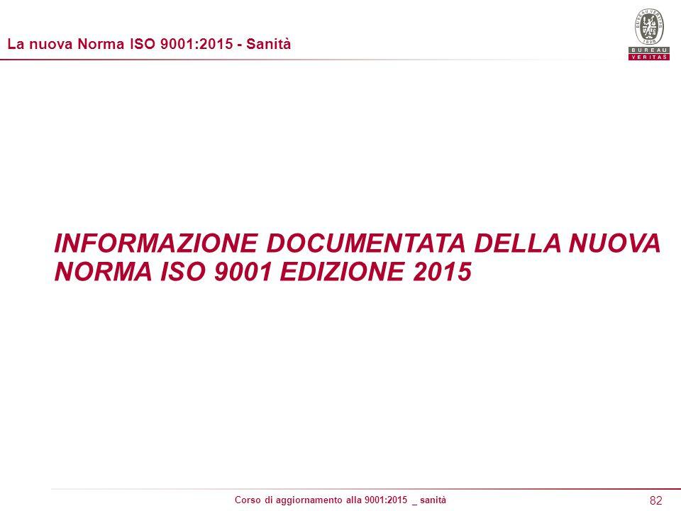 82 Corso di aggiornamento alla 9001:2015 _ sanità INFORMAZIONE DOCUMENTATA DELLA NUOVA NORMA ISO 9001 EDIZIONE 2015 La nuova Norma ISO 9001:2015 - Sanità