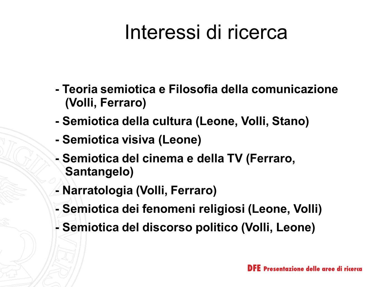 Interessi di ricerca - Teoria semiotica e Filosofia della comunicazione (Volli, Ferraro) - Semiotica della cultura (Leone, Volli, Stano) - Semiotica v