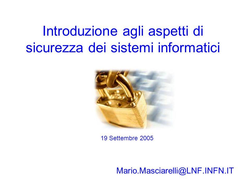 Introduzione agli aspetti di sicurezza dei sistemi informatici Mario.Masciarelli@LNF.INFN.IT 19 Settembre 2005