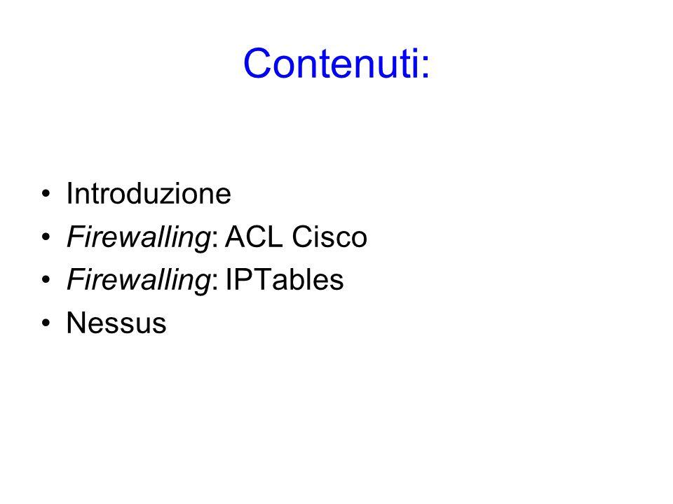 Contenuti: Introduzione Firewalling: ACL Cisco Firewalling: IPTables Nessus