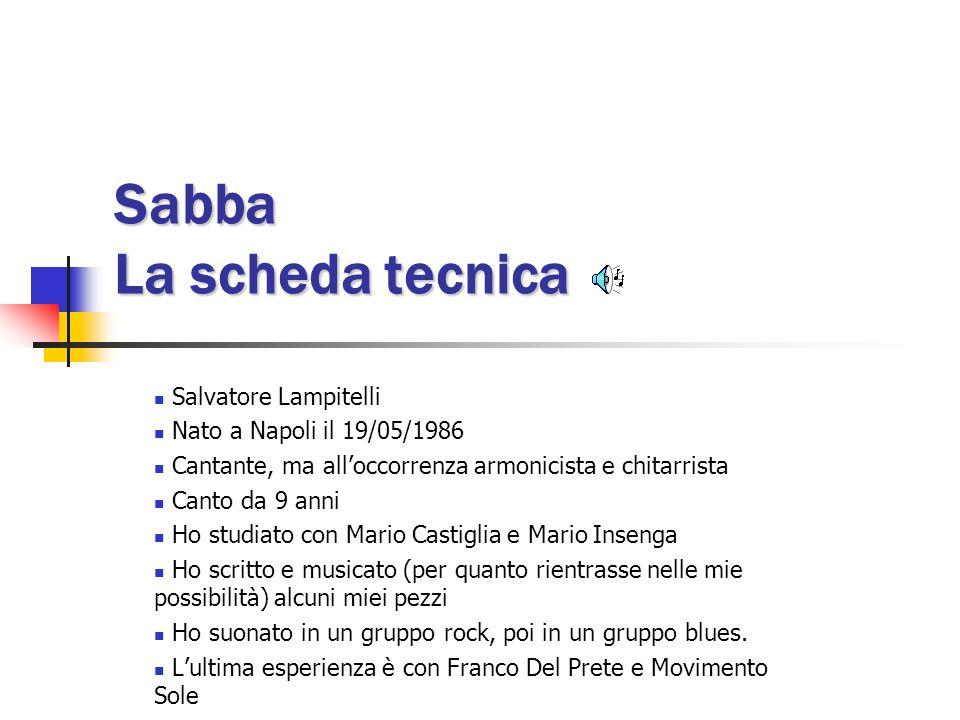 Sabba La scheda tecnica Salvatore Lampitelli Nato a Napoli il 19/05/1986 Cantante, ma all'occorrenza armonicista e chitarrista Canto da 9 anni Ho studiato con Mario Castiglia e Mario Insenga Ho scritto e musicato (per quanto rientrasse nelle mie possibilità) alcuni miei pezzi Ho suonato in un gruppo rock, poi in un gruppo blues.