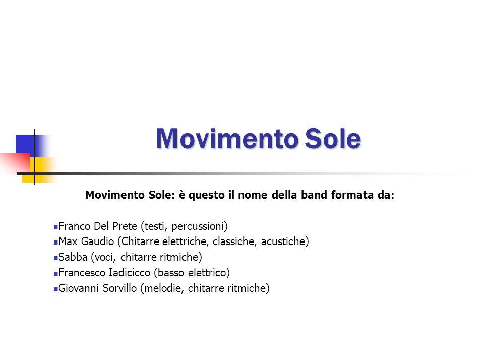 Movimento Sole Movimento Sole: è questo il nome della band formata da: Franco Del Prete (testi, percussioni) Max Gaudio (Chitarre elettriche, classiche, acustiche) Sabba (voci, chitarre ritmiche) Francesco Iadicicco (basso elettrico) Giovanni Sorvillo (melodie, chitarre ritmiche)