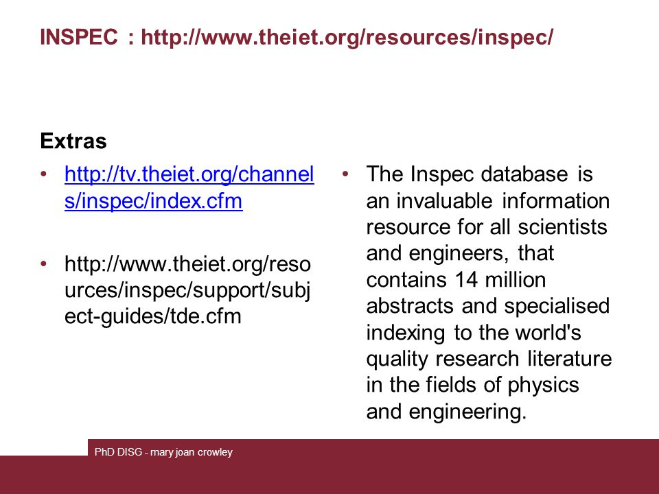 INSPEC : http://www.theiet.org/resources/inspec/ Extras http://tv.theiet.org/channel s/inspec/index.cfmhttp://tv.theiet.org/channel s/inspec/index.cfm http://www.theiet.org/reso urces/inspec/support/subj ect-guides/tde.cfm The Inspec database is an invaluable information resource for all scientists and engineers, that contains 14 million abstracts and specialised indexing to the world s quality research literature in the fields of physics and engineering.