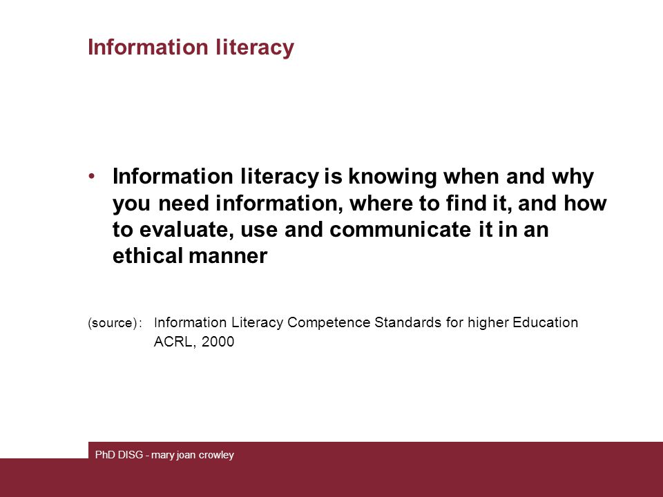 Information literacy Information literacy is knowing when and why you need information, where to find it, and how to evaluate, use and communicate it