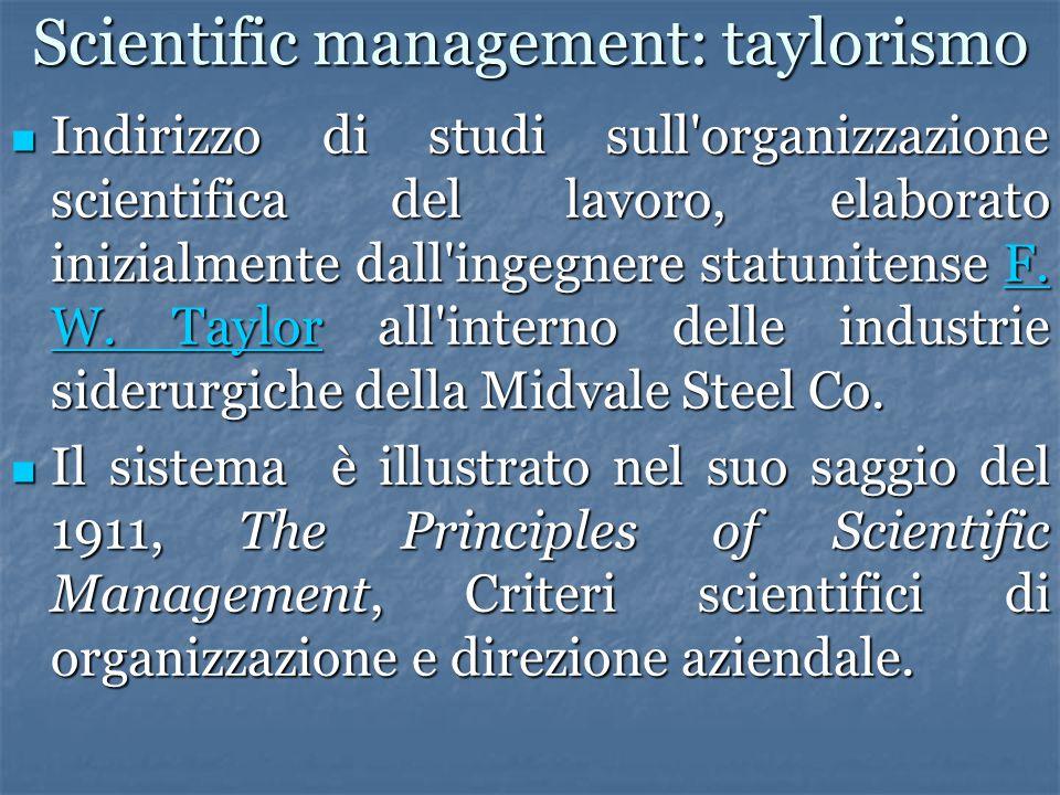 Scientific management: taylorismo Indirizzo di studi sull'organizzazione scientifica del lavoro, elaborato inizialmente dall'ingegnere statunitense F.